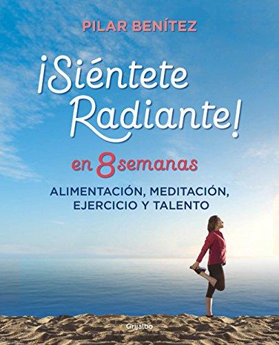 Siéntete radiante en 8 semanas: Alimentación, meditación, ejercicio y talento por Pilar Benítez