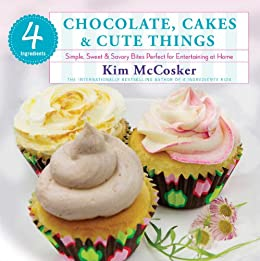 4 Ingredients Chocolate, Cakes & Cute Things: Simple, Sweet & Savory Bites Perfect for Entertaining at Home (English Edition) von [McCosker, Kim]