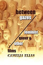 Between Gazes: Feminist, Queer, and 'Other' Films by Camelia Elias (2009-03-15)