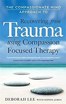 The Compassionate Mind Approach to Recovering from Trauma: Using Compassion Focused Therapy by [Lee, Deborah, James, Sophie,]