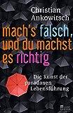 Mach's falsch, und du machst es richtig: Die Kunst der paradoxen Lebensführung - Christian Ankowitsch