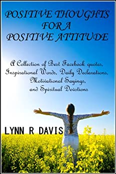 Positive Thoughts For A Positive Attitude: A Collection of Best Facebook quotes, Inspirational Words, Daily Declarations, Motivational Sayings, and Spiritual ... (Spiritual Self Help) (English Edition) par [Davis, Lynn R]