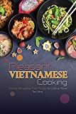 Pleasant Vietnamese Cooking: Exciting Vietnamese Food Recipes to Cook at Home!
