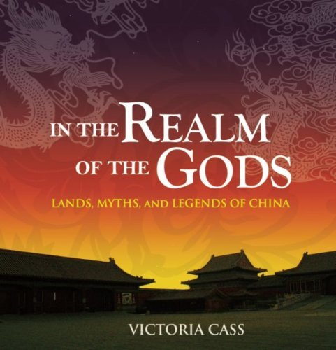In the Realm of the Gods: Lands, Myths, and Legends of China por Victoria Cass