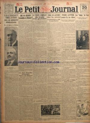 PETIT JOURNAL (LE) du 20/06/1919 - LE CABINET ORLANDO MIS EN MINORITE DEMISSIONNE - LE ROI RESERVE SA DECISION - QUE VA DECIDER L'ASSEMBLEE DE WEIMAR ? - LES DEUX DIRIGEABLES BRITANNIQUES DANS LE CIEL ALLEMAND - LES INCIDENTS DE SEINE-ET-OISE - LE TEXTE COMPLET DU TRAITE EST PUBLIE PAR MARCEL RAY - VERS UN ACCORD CHEZ LES MINEURS - LE GOUVERNEMENT SE RALLIE AU PROJET DURAFOUR - LES GRANDS PRIX DE L'ACADEMIE FRANCAISE - LE GARDEN-PARTY DE BAGATELLE - POUR LUTTER CONTRE LA VIE CHERE - LES DEDAS D
