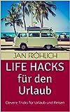 Life Hacks für den Urlaub: Clevere Tricks für Urlaub und Reisen