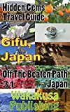 Gifu, Japan : Hidden Gems Travel Guide: Off The Beaten Path Japan 31 (English Edition)