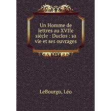 Un Homme de lettres au XVIIe siècle : Duclos : sa vie et ses ouvrages
