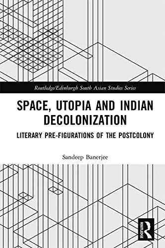 Space, Utopia and Indian Decolonization: Literary Pre-Figurations of the Postcolony (Routledge/Edinburgh South Asian Studies Series) (English Edition)