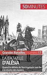 La bataille dAlsia: Quand la dfaite de Vercingtorix met fin � la rvolte des Gaulois