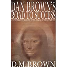 Dan Brown's Road to Success: An Unauthorized Biography of the Creator of the Da Vinci Code