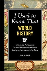I Used to Know That World History: Intriguing Facts About the World's Greatest Empires, Leaders, Cultures, and Conflicts