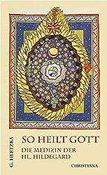 So heilt Gott: Die Medizin der hl. Hildegard von Bingen als neues Naturheilverfahren
