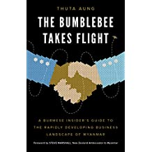 The Bumblebee Takes Flight: A Burmese Insider's Guide to the Rapidly Developing Business Landscape of Myanmar (English Edition)