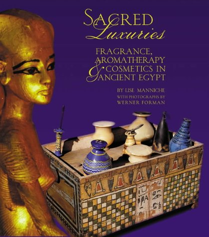 Sacred Luxuries: Fragrance, Aromatherapy and Cosmetics in Ancient Egypt (Ägyptische Alte Parfüm)
