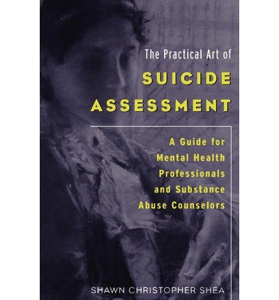 [(The Practical Art of Suicide Assessment: A Guide for Mental Health Professionals and Substance Abuse Counselors)] [Author: Shawn Christopher Shea] published on (April, 2011)