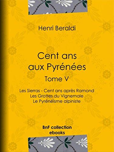 Livre Cent ans aux Pyrénées: Tome V - Les Sierras - Cent ans après Ramond - Les Grottes du Vignemale - Le Pyrénéisme alpiniste pdf