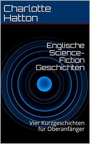Englische Science-Fiction Geschichten: Vier Kurzgeschichten für Oberanfänger (English Edition)