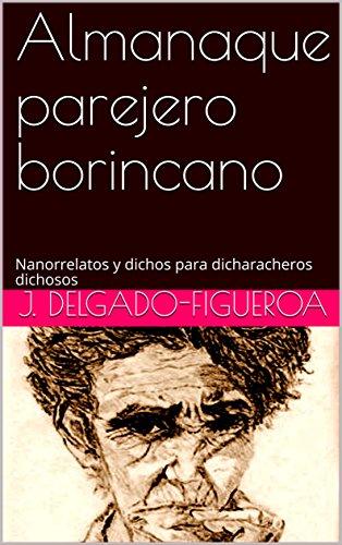 Almanaque parejero borincano: Nanorrelatos y dichos para dicharacheros dichosos por J. Delgado-Figueroa