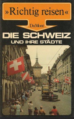 Die Schweiz und ihre Städte. Richtig reisen. Basel, Zürich, Luzern, Bern, Lausanne, Genf, Lugano