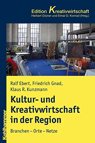 Kultur- und Kreativwirtschaft in Stadt und Region: Branchen - Orte - Netze (Kohlhammer Edition Kreativwirtschaft)