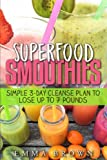 Superfood Smoothies: Simple 3-day Cleanse Plan to Lose Up to 7 Pounds