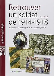 Retrouver un soldat de 1914-1918: Et le détail de ses quatre années de guerre.