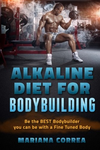 ALKALINE DIET For BODYBUILDING: Be the BEST BODYBUILDER You Can BE with a Fined Tuned Body
