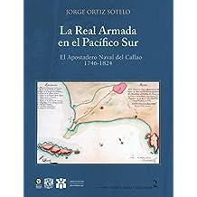 Real Armada en el Pacífico Sur: El Apostadero Naval del Callao 1746-1824 (Historia Naval y Militar) (Spanish Edition)