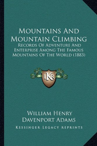 Mountains and Mountain Climbing: Records of Adventure and Enterprise Among the Famous Mountains of the World (1883)