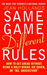 Same Game - Different Rules: How to Get Ahead Without Being a Bully Broad, Ice Queen, or Ms.Understood