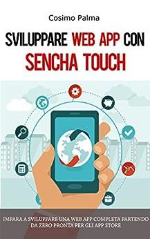 Sviluppare Web App con Sencha Touch: Impara a sviluppare una Web App completa con Sencha Touch partendo da zero pronta per gli App Store (Android, iOS, Windows) di [Palma, Cosimo]