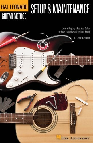 Guitar Setup & Maintenance: Learn to Properly Adjust Your Guitar for Peak Playability and Optimum Sound