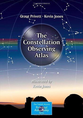 The Constellation Observing Atlas (The Patrick Moore Practical Astronomy Series) 2013 edition by Privett, Grant, Jones, Kevin (2013) Paperback