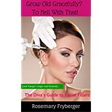 Grow Old Gracefully? To Hell With That!: The Diva's Guide To Facial Fillers (English Edition)