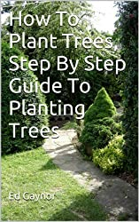 How To Plant Trees, Step By Step Guide To Planting Trees (English Edition)