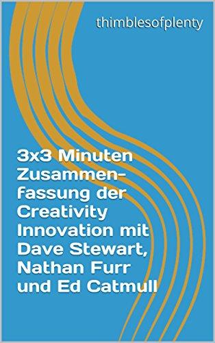 3x3 Minuten Zusammenfassung der Creativity Innovation mit Dave Stewart, Nathan Furr und Ed Catmull (thimblesofplenty 3 Minute Business Book Summary 1)