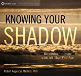 Knowing Your Shadow: Becoming Intimate with All That You Are by Robert Augustus Masters PhD (2013-04-01)