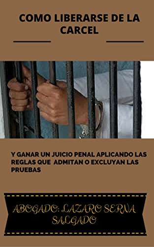 COMO LIBERARSE DE LA CARCEL: Y GANAR UN JUICIO PENAL APLICANDO LAS REGLAS QUE  ADMITAN O EXCLUYAN LAS PRUEBAS