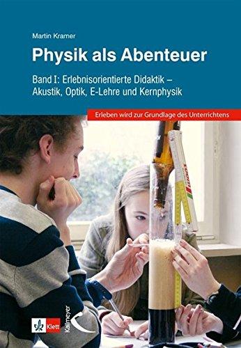 Physik als Abenteuer: Band I: Erlebnisorientierte Didaktik - Akustik, Optik, E-Lehre und Kernphysik