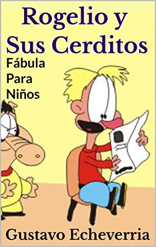 Fábula Para Niños - Rogelio y Sus Cerditos (Cuentos Inventados, Cortos e Ilustrados con Valores Cristianos nº 13) por Gustavo Echeverria