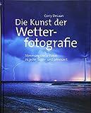 Die Kunst der Wetterfotografie: Stimmungsvolle Fotos zu jeder Tages- und Jahreszeit - Corry DeLaan