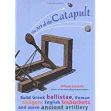 The Art of the Catapult: Build Greek Ballistae, Roman Onagers, English Trebuchets, and More Ancient Artillery by William Gurstelle (2004-07-01)