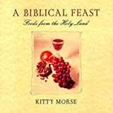 A Biblical Feast: Foods from the Holy Land: Food from Biblical Times to Today
