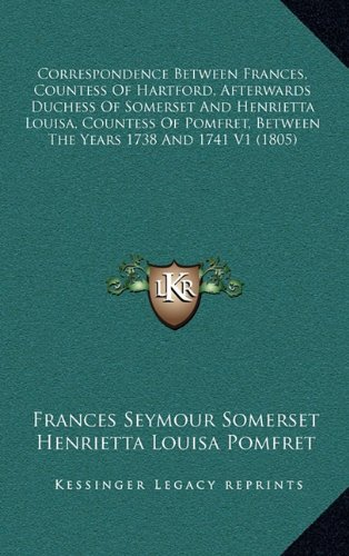 Correspondence Between Frances, Countess of Hartford, Afterwards Duchess of Somerset and Henrietta Louisa, Countess of Pomfret, Between the Years 1738 and 1741 V1 (1805)
