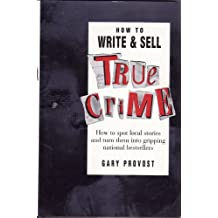 How to Write and Sell True Crime: How to Spot Local Stories and Turn Them into Gripping National Bestsellers