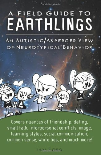 A Field Guide to Earthlings: An autistic/Asperger view of neurotypical behavior by Ian Ford(2010-12-01)