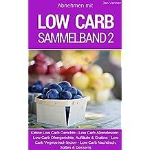 Low Carb Sammelband 2: Über 200 Rezepte zum Abnehmen: Kleine Low Carb Gerichte - Low Carb Abendessen - Ofengerichte, Aufläufe & Gratins - Vegetarisch lecker - Low Carb Nachtisch, Süßes & Desserts