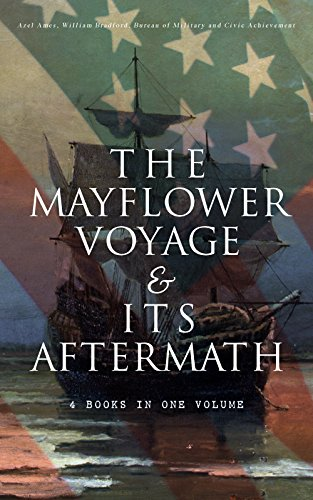 The Mayflower Voyage & Its Aftermath – 4 Books in One Volume: The History of the Fateful Journey, the Ship's Log & the Lives of its Pilgrim Passengers after the Landing (English Edition)