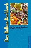 Das Balkan-Kochbuch: Gerichte und ihre Geschichte